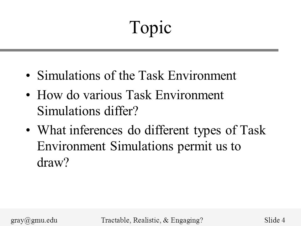 gray@gmu.eduTractable, Realistic, & Engaging Slide 4 Topic Simulations of the Task Environment How do various Task Environment Simulations differ.