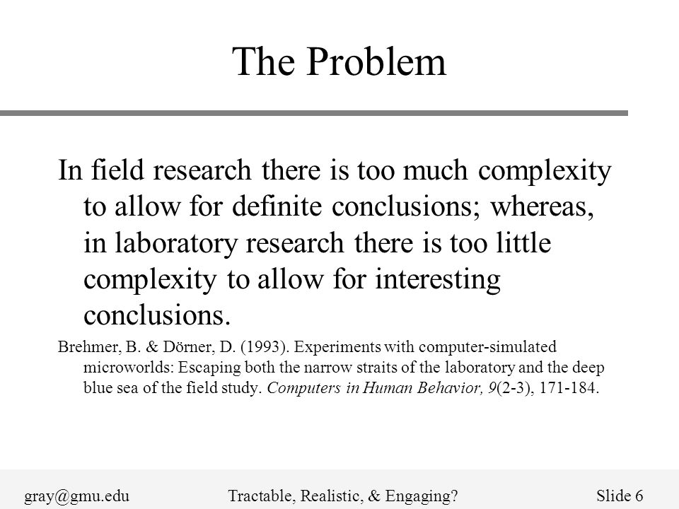 gray@gmu.eduTractable, Realistic, & Engaging?Slide 6 The Problem In field research there is too much complexity to allow for definite conclusions; whe
