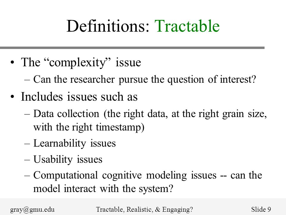 gray@gmu.eduTractable, Realistic, & Engaging?Slide 9 Definitions: Tractable The complexity issue –Can the researcher pursue the question of interest?