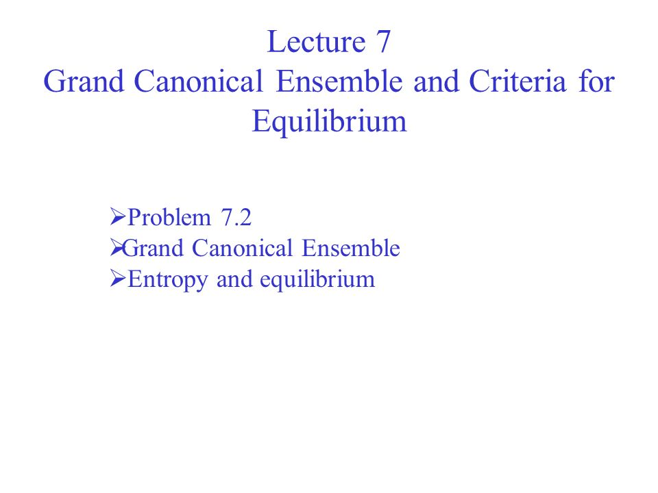 Lecture 7 Grand Canonical Ensemble and Criteria for Equilibrium Problem 7.2 Grand Canonical Ensemble Entropy and equilibrium
