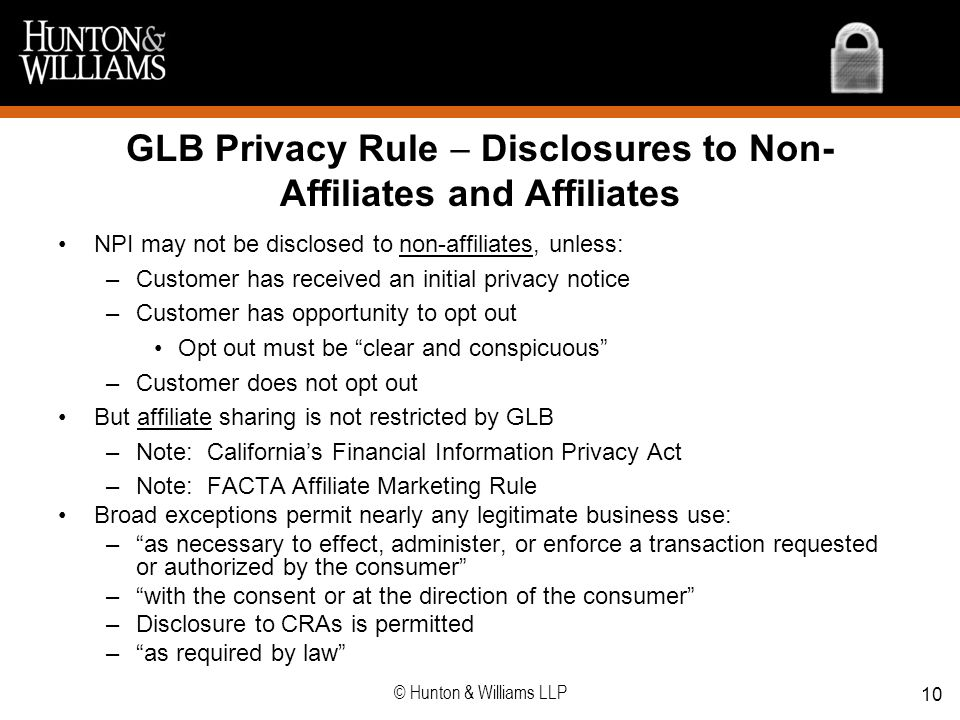 GLB Privacy Rule Disclosures to Non- Affiliates and Affiliates NPI may not be disclosed to non-affiliates, unless: –Customer has received an initial p
