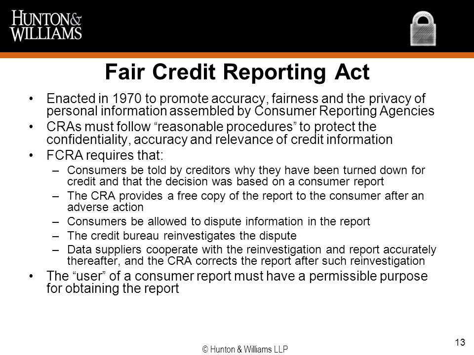 Fair Credit Reporting Act Enacted in 1970 to promote accuracy, fairness and the privacy of personal information assembled by Consumer Reporting Agenci
