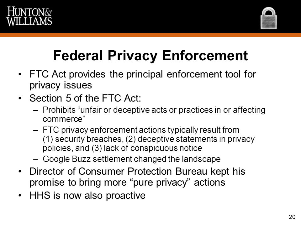 20 Federal Privacy Enforcement FTC Act provides the principal enforcement tool for privacy issues Section 5 of the FTC Act: –Prohibits unfair or decep