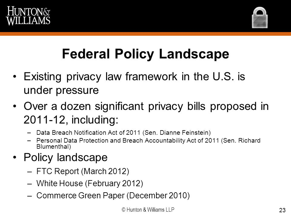Federal Policy Landscape Existing privacy law framework in the U.S. is under pressure Over a dozen significant privacy bills proposed in 2011-12, incl