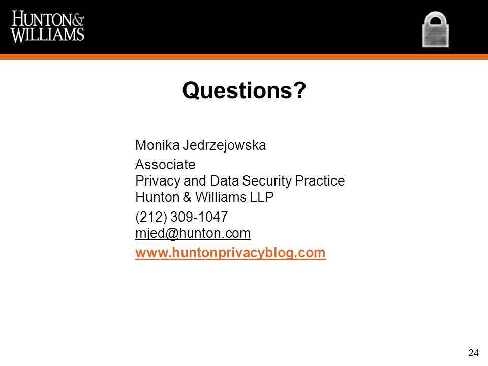 24 Questions? Monika Jedrzejowska Associate Privacy and Data Security Practice Hunton & Williams LLP (212) 309-1047 mjed@hunton.com www.huntonprivacyb