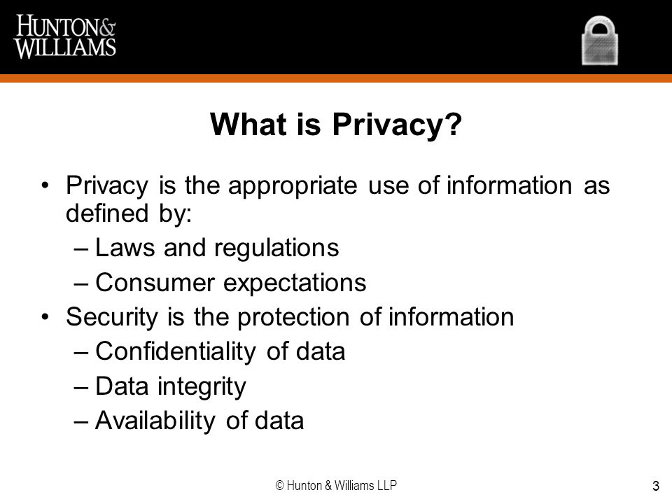 3 What is Privacy? Privacy is the appropriate use of information as defined by: –Laws and regulations –Consumer expectations Security is the protectio