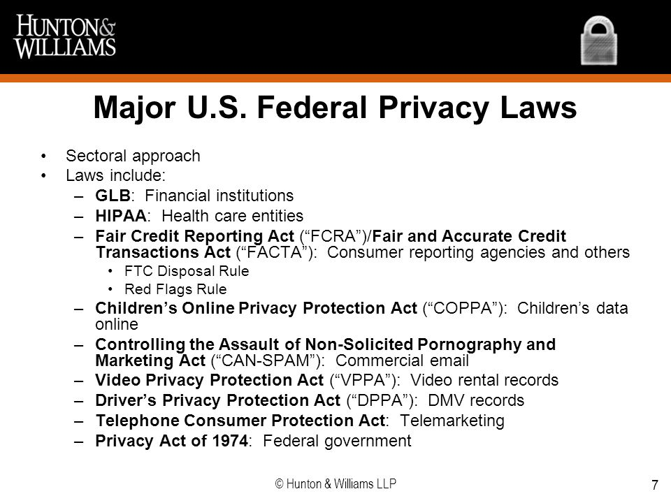 7 Major U.S. Federal Privacy Laws Sectoral approach Laws include: –GLB: Financial institutions –HIPAA: Health care entities –Fair Credit Reporting Act
