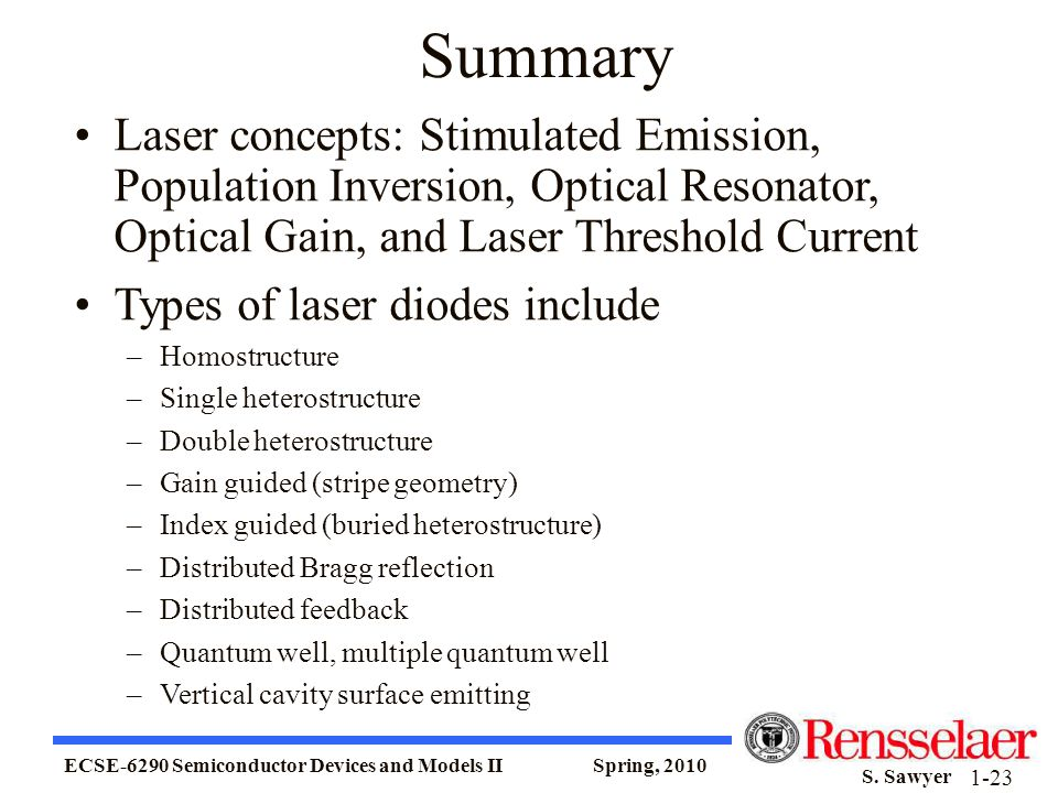 ECSE-6290 Semiconductor Devices and Models II Spring, 2010 S. Sawyer 1-23 Summary Laser concepts: Stimulated Emission, Population Inversion, Optical R