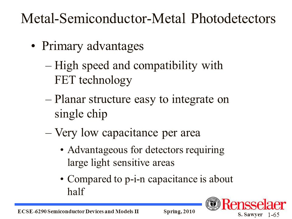 ECSE-6290 Semiconductor Devices and Models II Spring, 2010 S. Sawyer 1-65 Metal-Semiconductor-Metal Photodetectors Primary advantages –High speed and