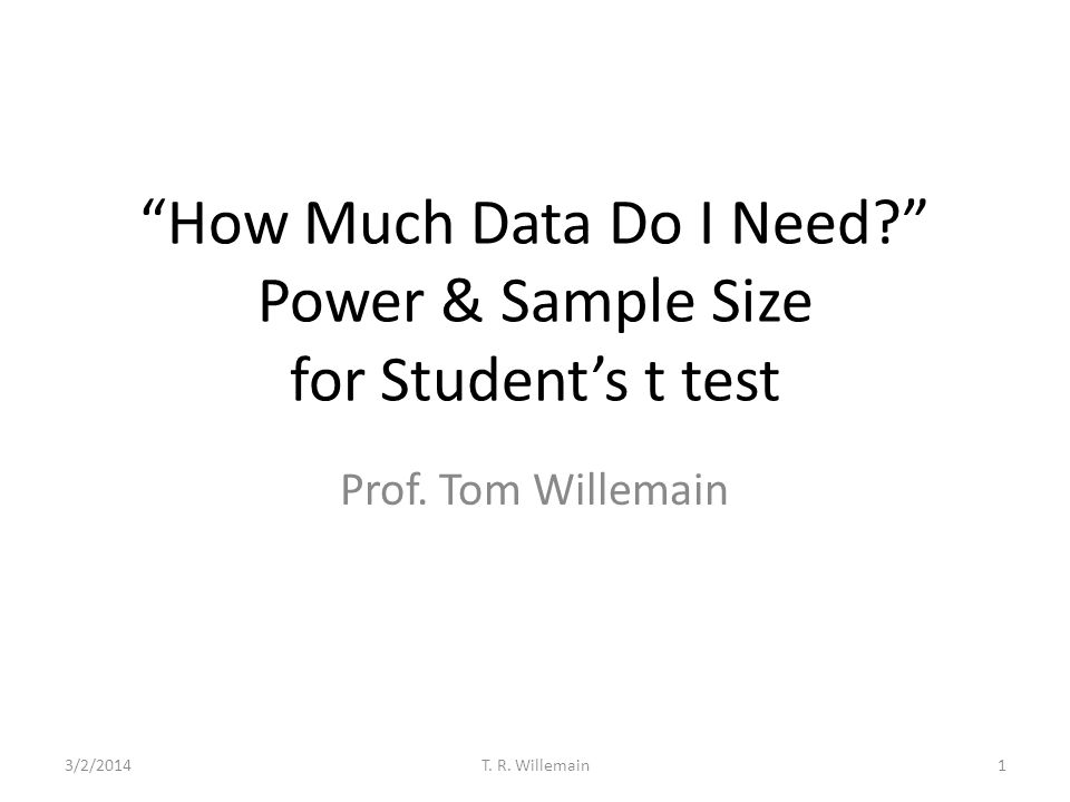 How Much Data Do I Need? Power & Sample Size for Students t test Prof. Tom Willemain 3/2/20141T. R. Willemain