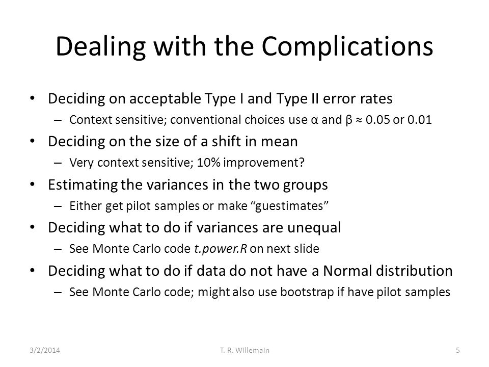 Dealing with the Complications Deciding on acceptable Type I and Type II error rates – Context sensitive; conventional choices use α and β 0.05 or 0.0