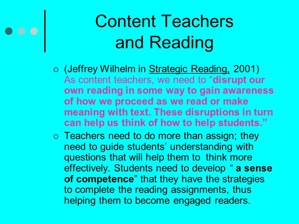 Content Teachers and Reading (Jeffrey Wilhelm in Strategic Reading, 2001) As content teachers, we need to disrupt our own reading in some way to gain awareness of how we proceed as we read or make meaning with text.