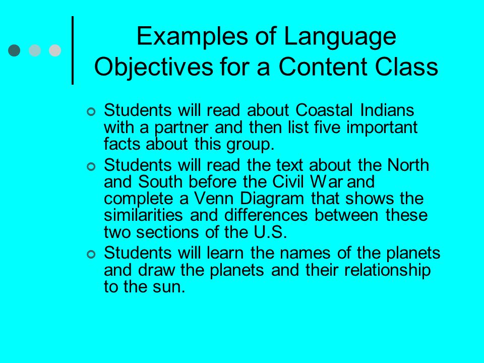 Examples of Language Objectives for a Content Class Students will read about Coastal Indians with a partner and then list five important facts about this group.