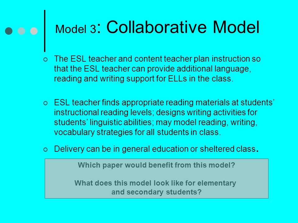 Model 3 : Collaborative Model The ESL teacher and content teacher plan instruction so that the ESL teacher can provide additional language, reading and writing support for ELLs in the class.
