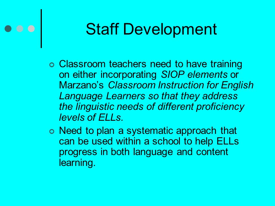 Staff Development Classroom teachers need to have training on either incorporating SIOP elements or Marzanos Classroom Instruction for English Language Learners so that they address the linguistic needs of different proficiency levels of ELLs.