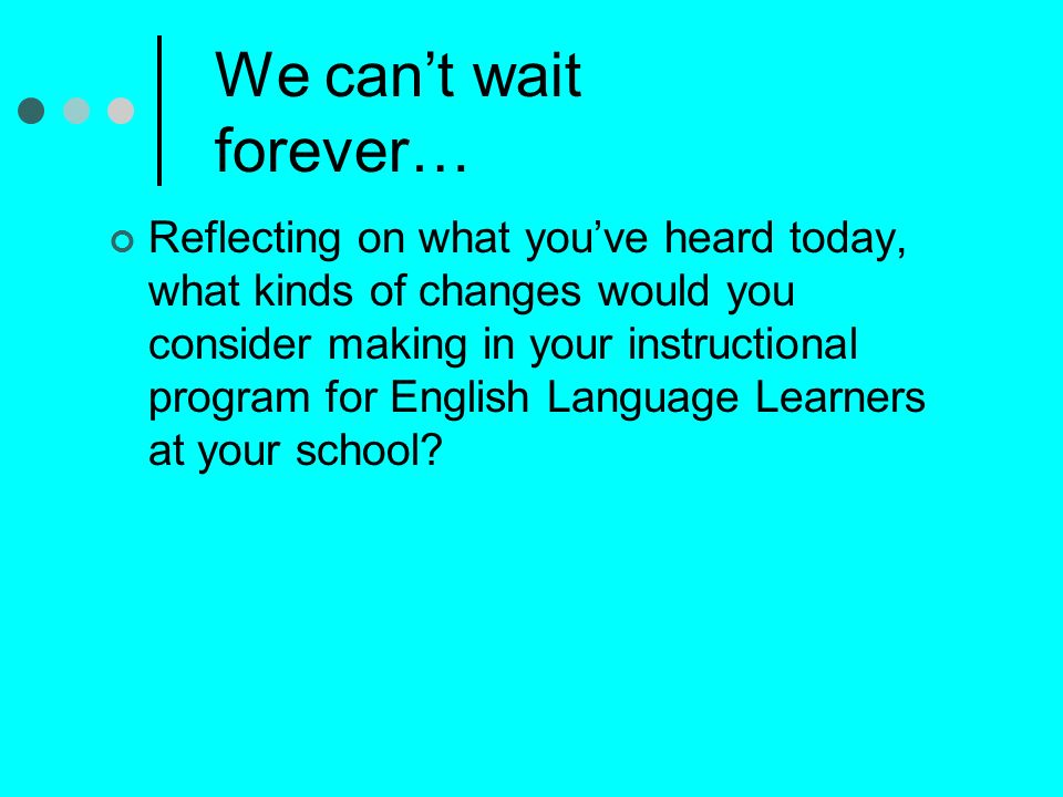 We cant wait forever… Reflecting on what youve heard today, what kinds of changes would you consider making in your instructional program for English Language Learners at your school?