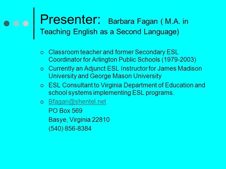 Presenter: Barbara Fagan ( M.A. in Teaching English as a Second Language) Classroom teacher and former Secondary ESL Coordinator for Arlington Public