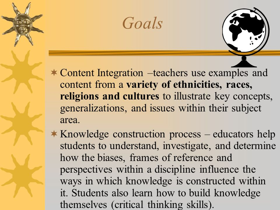 Goals Content Integration –teachers use examples and content from a variety of ethnicities, races, religions and cultures to illustrate key concepts,