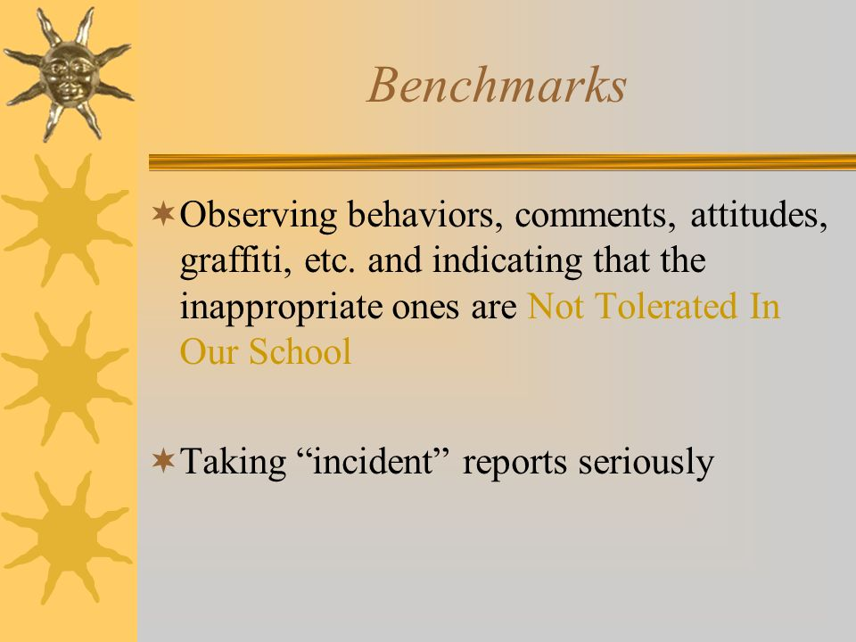 Benchmarks Observing behaviors, comments, attitudes, graffiti, etc. and indicating that the inappropriate ones are Not Tolerated In Our School Taking