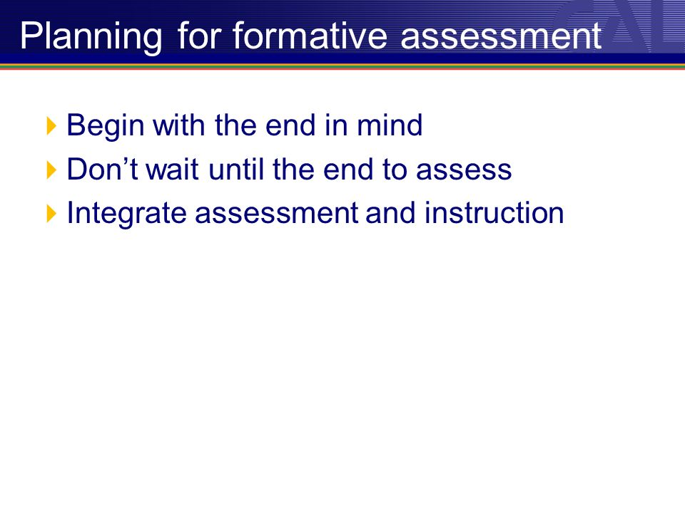 Begin with the end in mind Dont wait until the end to assess Integrate assessment and instruction Planning for formative assessment