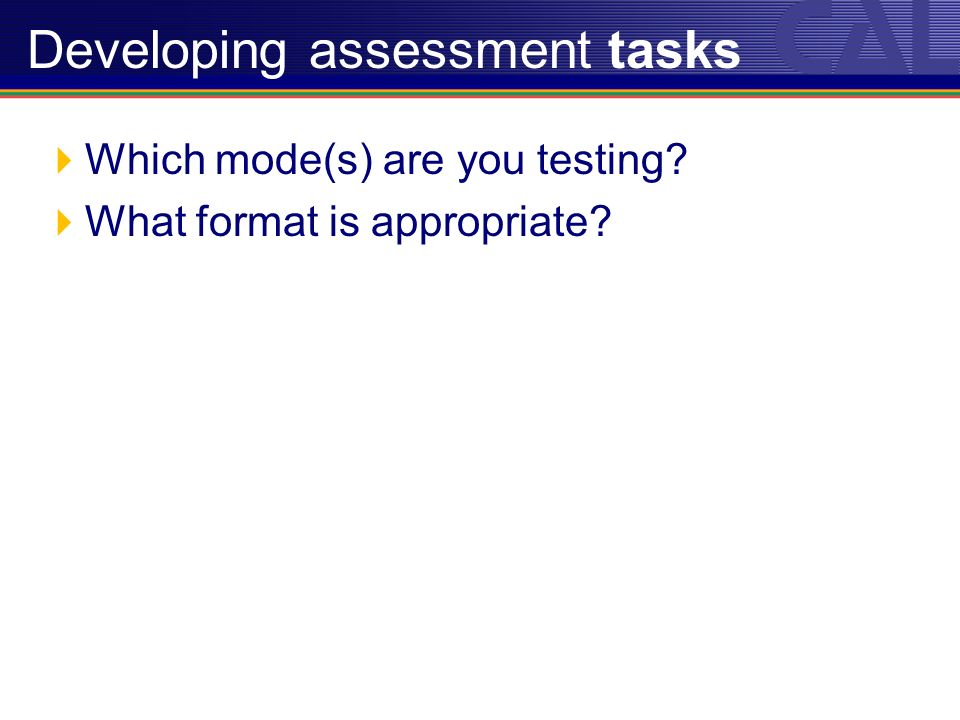 Which mode(s) are you testing What format is appropriate Developing assessment tasks