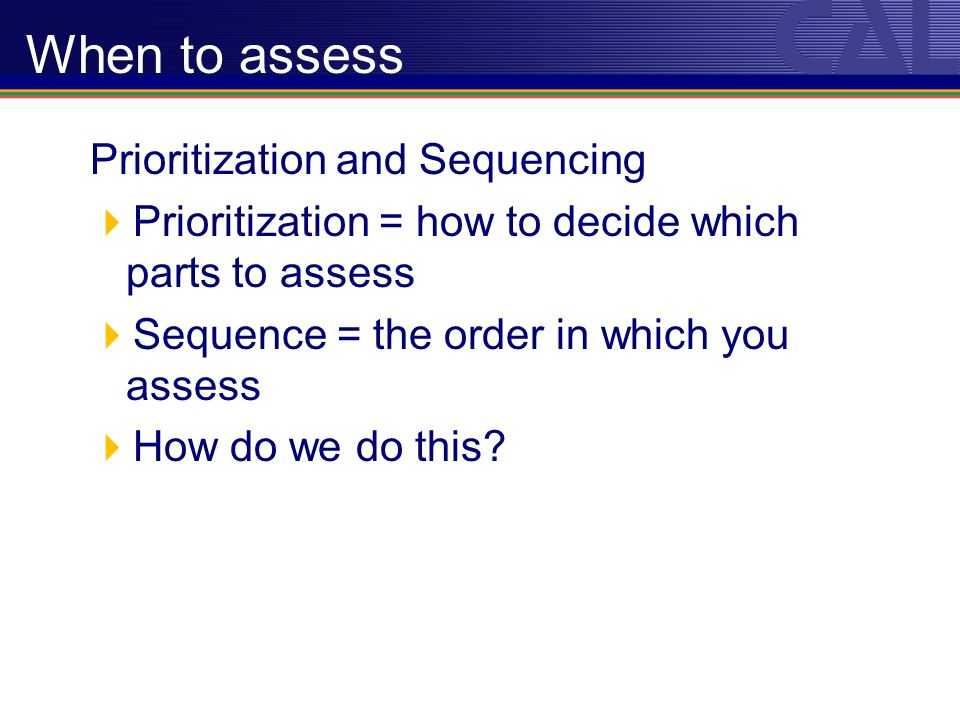 Prioritization and Sequencing Prioritization = how to decide which parts to assess Sequence = the order in which you assess How do we do this.