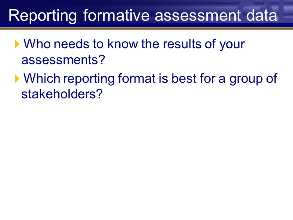 Reporting formative assessment data Who needs to know the results of your assessments.