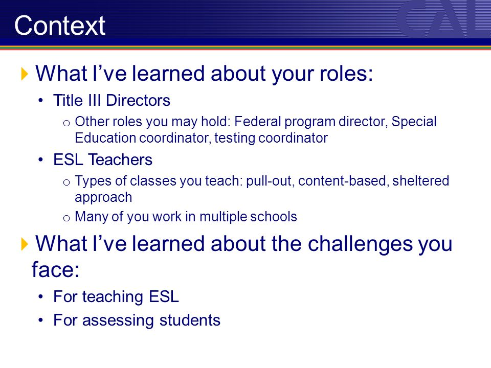 What Ive learned about your roles: Title III Directors o Other roles you may hold: Federal program director, Special Education coordinator, testing coordinator ESL Teachers o Types of classes you teach: pull-out, content-based, sheltered approach o Many of you work in multiple schools What Ive learned about the challenges you face: For teaching ESL For assessing students Context