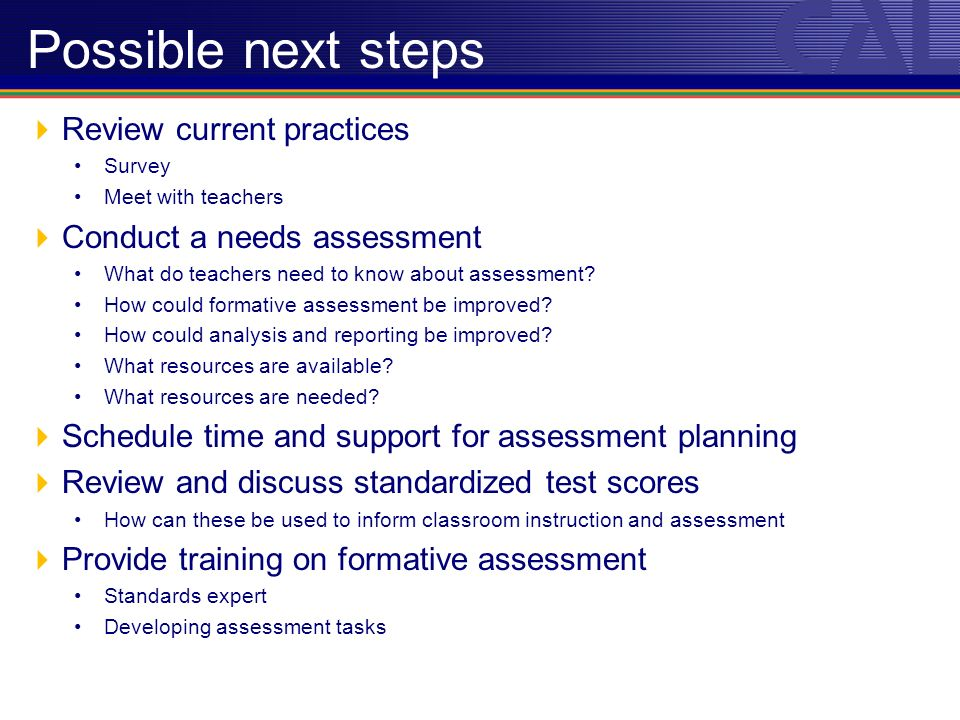 Possible next steps Review current practices Survey Meet with teachers Conduct a needs assessment What do teachers need to know about assessment.
