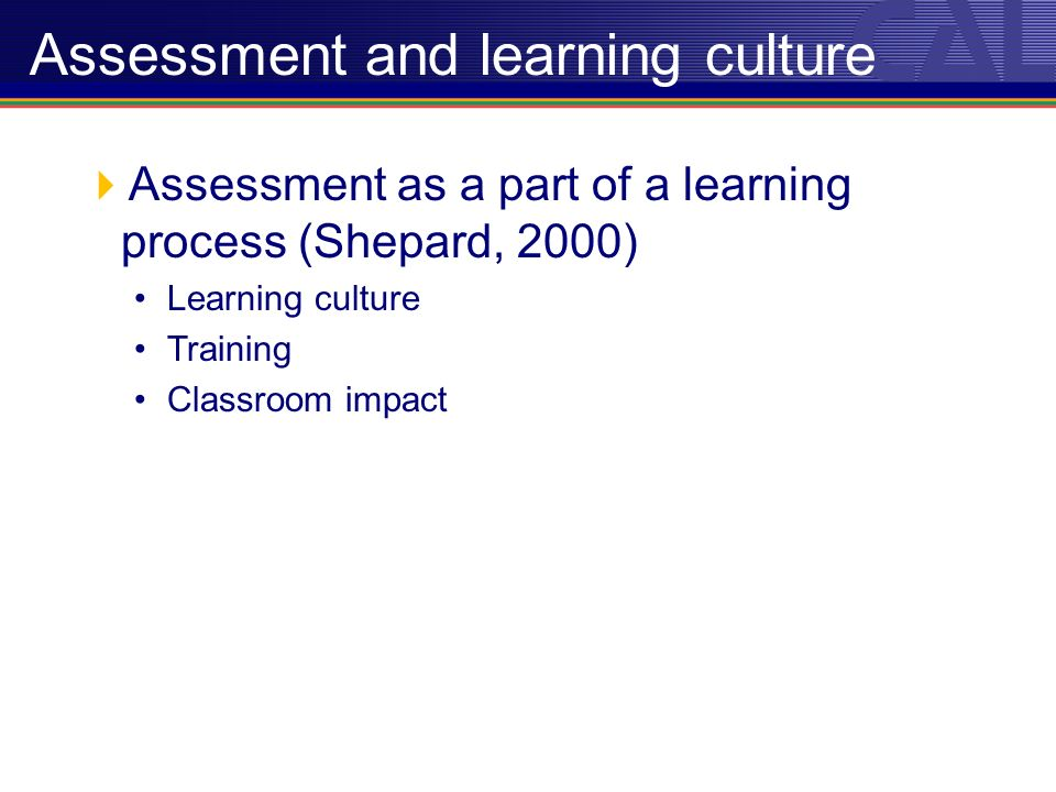 Assessment as a part of a learning process (Shepard, 2000) Learning culture Training Classroom impact Assessment and learning culture
