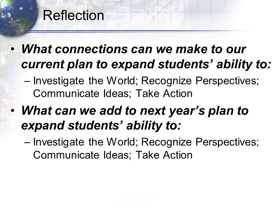 Reflection What connections can we make to our current plan to expand students ability to: –Investigate the World; Recognize Perspectives; Communicate Ideas; Take Action What can we add to next years plan to expand students ability to: –Investigate the World; Recognize Perspectives; Communicate Ideas; Take Action