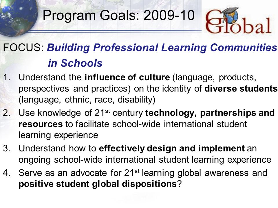 Program Goals: 2009-10 FOCUS: Building Professional Learning Communities in Schools 1.Understand the influence of culture (language, products, perspectives and practices) on the identity of diverse students (language, ethnic, race, disability) 2.Use knowledge of 21 st century technology, partnerships and resources to facilitate school-wide international student learning experience 3.Understand how to effectively design and implement an ongoing school-wide international student learning experience 4.Serve as an advocate for 21 st learning global awareness and positive student global dispositions