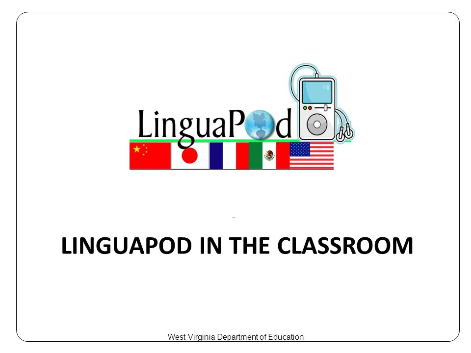 LINGUAPOD IN THE CLASSROOM West Virginia Department of Education