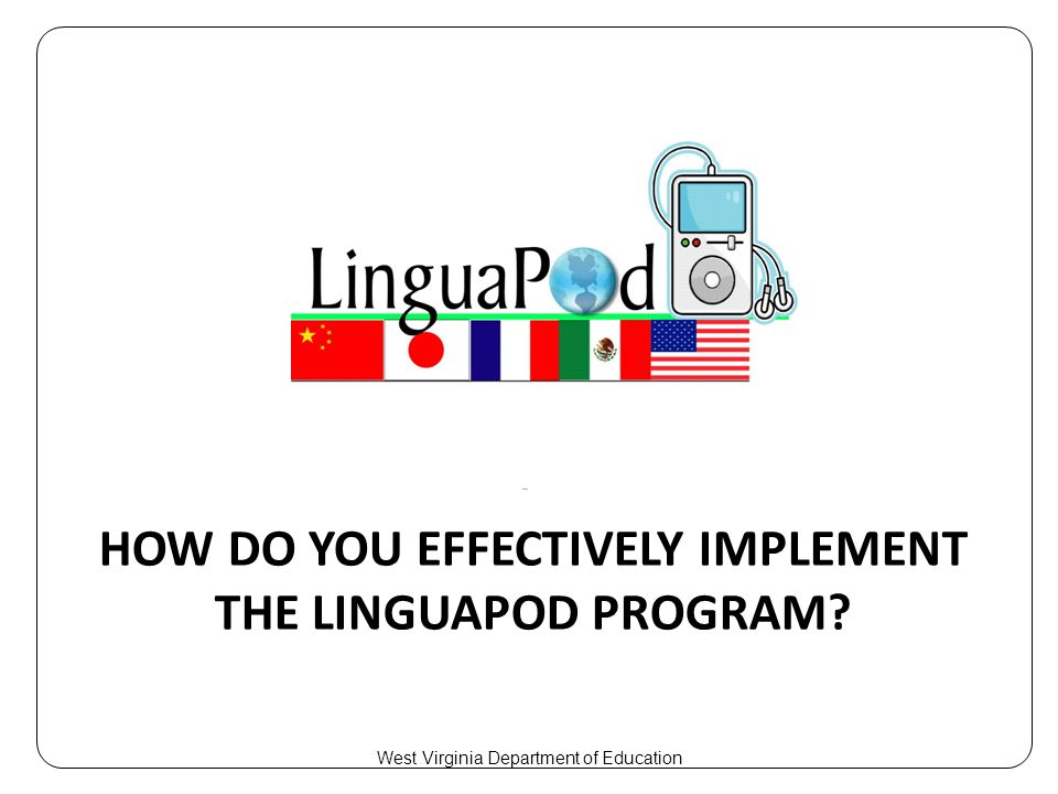 HOW DO YOU EFFECTIVELY IMPLEMENT THE LINGUAPOD PROGRAM West Virginia Department of Education