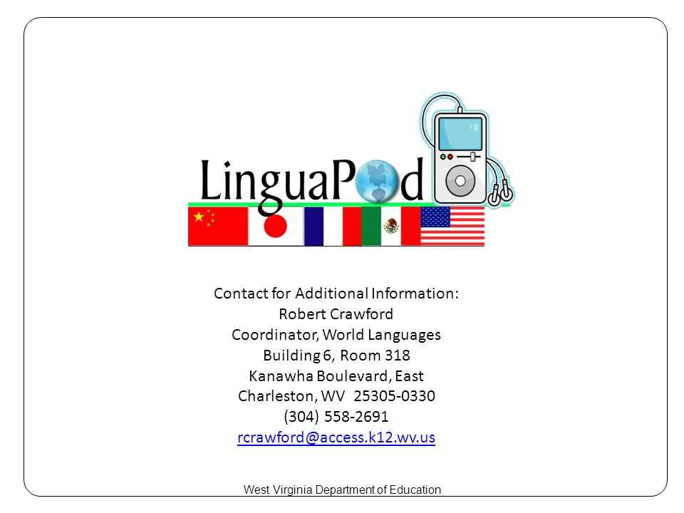 Contact for Additional Information: Robert Crawford Coordinator, World Languages Building 6, Room 318 Kanawha Boulevard, East Charleston, WV 25305-0330 (304) 558-2691 rcrawford@access.k12.wv.us