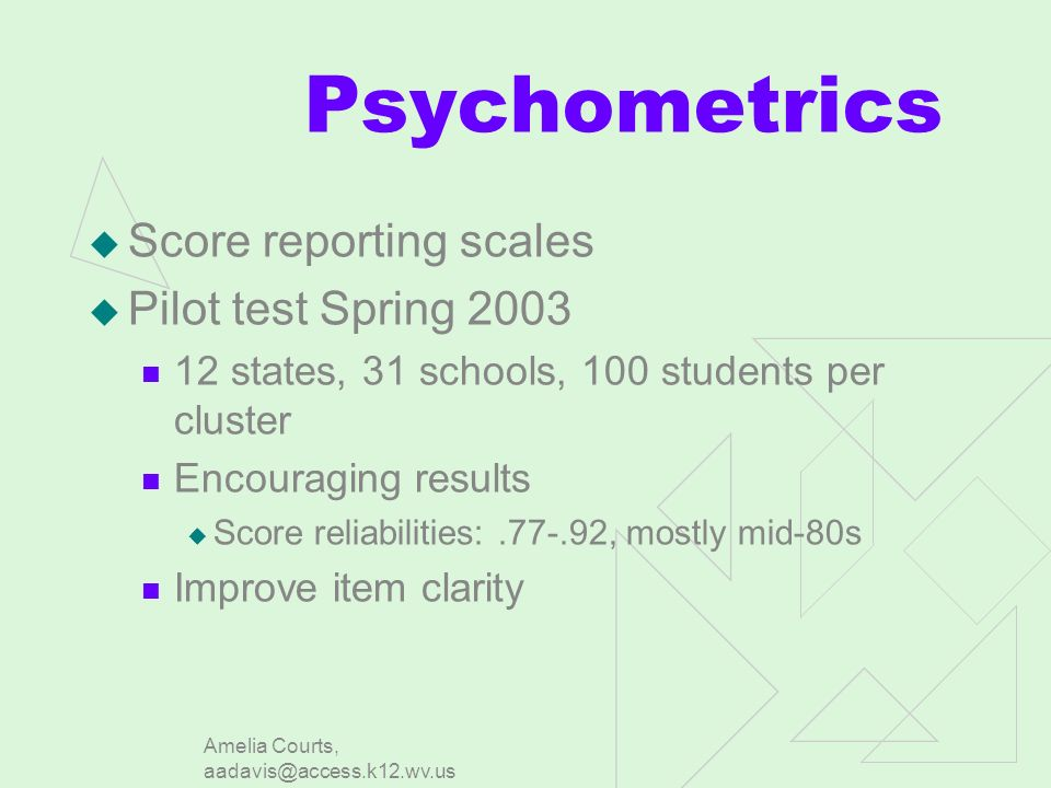 Amelia Courts, aadavis@access.k12.wv.us Psychometrics Score reporting scales Pilot test Spring 2003 12 states, 31 schools, 100 students per cluster Encouraging results Score reliabilities:.77-.92, mostly mid-80s Improve item clarity