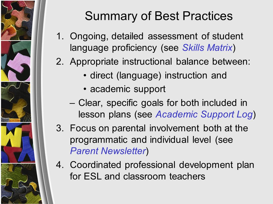 Summary of Best Practices 1.Ongoing, detailed assessment of student language proficiency (see Skills Matrix) 2.Appropriate instructional balance between: direct (language) instruction and academic support –Clear, specific goals for both included in lesson plans (see Academic Support Log) 3.Focus on parental involvement both at the programmatic and individual level (see Parent Newsletter) 4.Coordinated professional development plan for ESL and classroom teachers