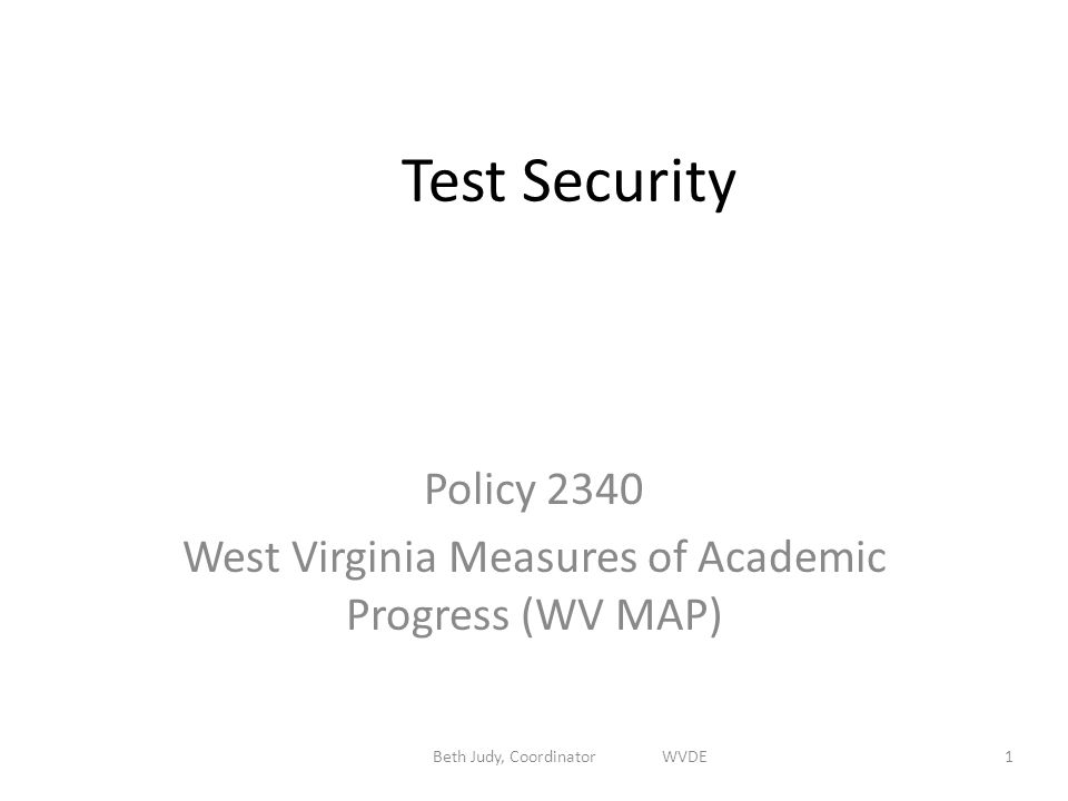 Beth Judy, Coordinator WVDE1 Test Security Policy 2340 West Virginia Measures of Academic Progress (WV MAP)