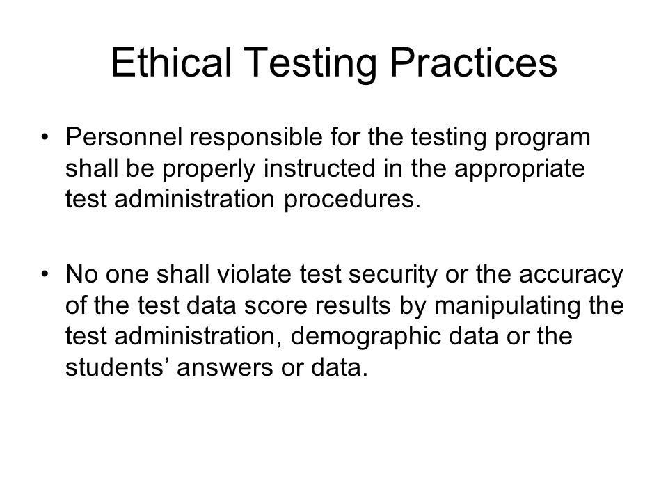 Ethical Testing Practices Personnel responsible for the testing program shall be properly instructed in the appropriate test administration procedures