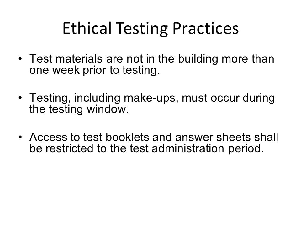 Ethical Testing Practices Test materials are not in the building more than one week prior to testing. Testing, including make-ups, must occur during t