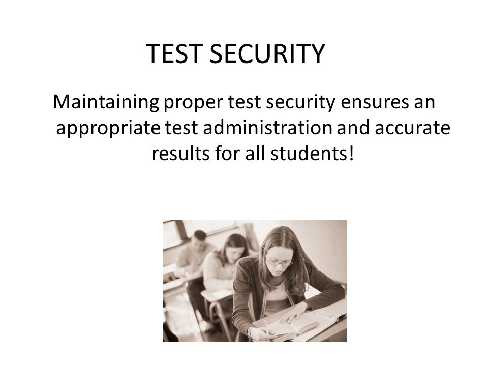 TEST SECURITY Maintaining proper test security ensures an appropriate test administration and accurate results for all students!