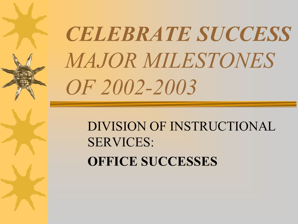 CELEBRATE SUCCESS MAJOR MILESTONES OF 2002-2003 DIVISION OF INSTRUCTIONAL SERVICES: OFFICE SUCCESSES