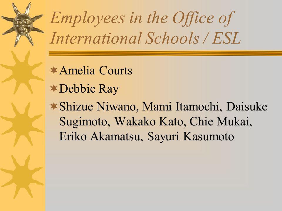 Employees in the Office of International Schools / ESL Amelia Courts Debbie Ray Shizue Niwano, Mami Itamochi, Daisuke Sugimoto, Wakako Kato, Chie Mukai, Eriko Akamatsu, Sayuri Kasumoto