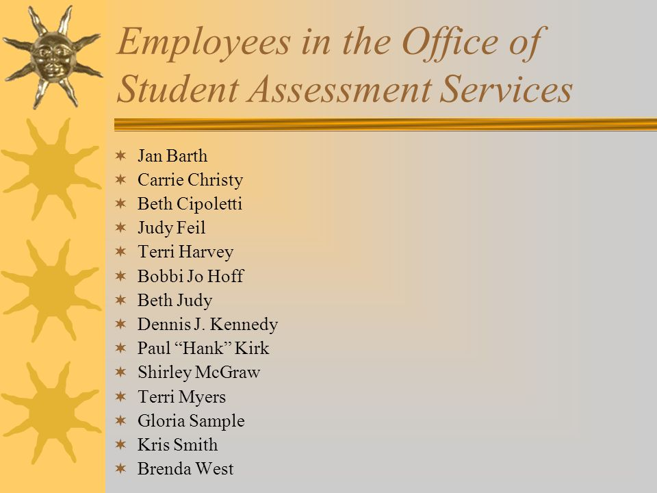 Employees in the Office of Student Assessment Services Jan Barth Carrie Christy Beth Cipoletti Judy Feil Terri Harvey Bobbi Jo Hoff Beth Judy Dennis J