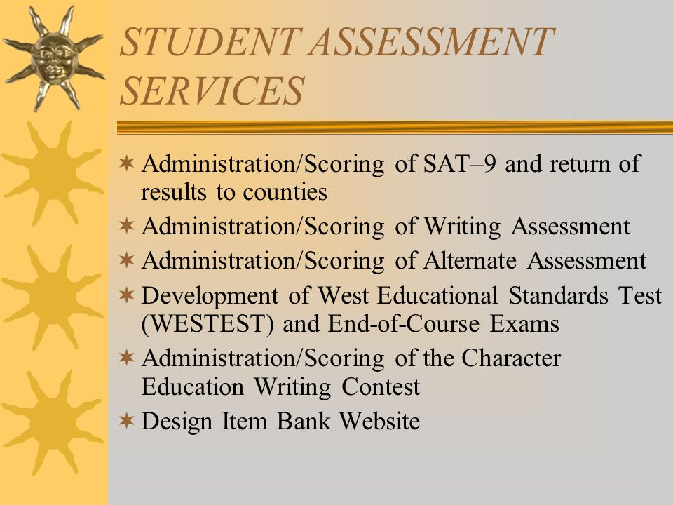 STUDENT ASSESSMENT SERVICES Administration/Scoring of SAT–9 and return of results to counties Administration/Scoring of Writing Assessment Administration/Scoring of Alternate Assessment Development of West Educational Standards Test (WESTEST) and End-of-Course Exams Administration/Scoring of the Character Education Writing Contest Design Item Bank Website