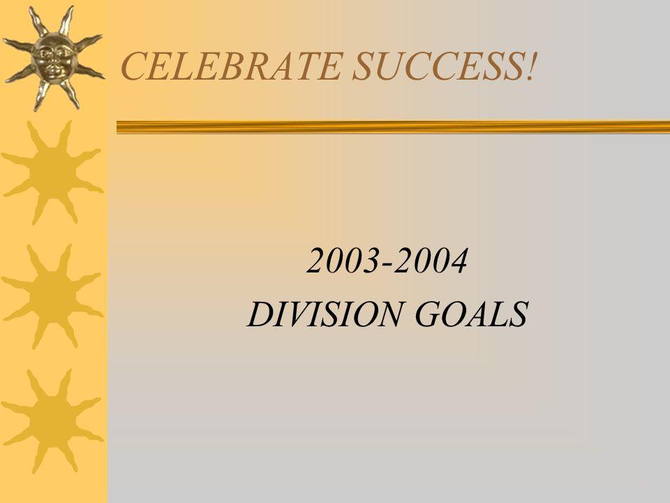 CELEBRATE SUCCESS! 2003-2004 DIVISION GOALS