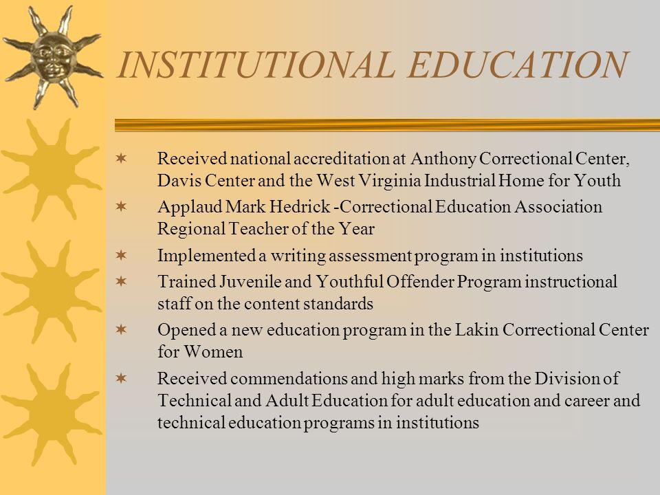 INSTITUTIONAL EDUCATION Received national accreditation at Anthony Correctional Center, Davis Center and the West Virginia Industrial Home for Youth Applaud Mark Hedrick -Correctional Education Association Regional Teacher of the Year Implemented a writing assessment program in institutions Trained Juvenile and Youthful Offender Program instructional staff on the content standards Opened a new education program in the Lakin Correctional Center for Women Received commendations and high marks from the Division of Technical and Adult Education for adult education and career and technical education programs in institutions