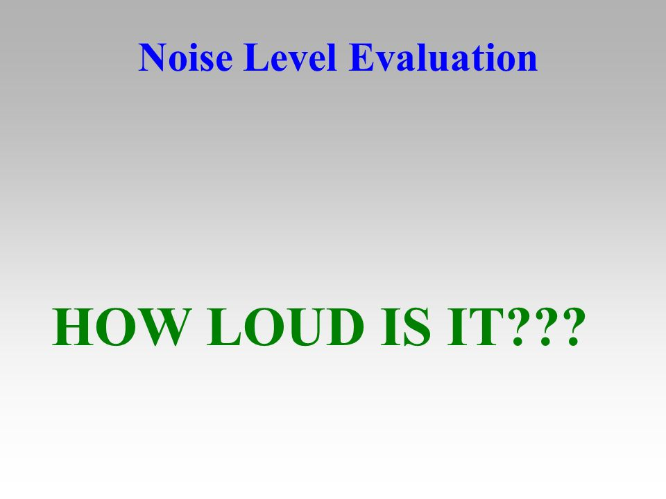 Noise Level Evaluation HOW LOUD IS IT