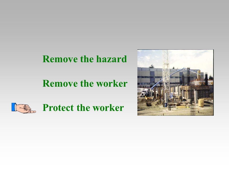 Remove the hazard Remove the worker Protect the worker