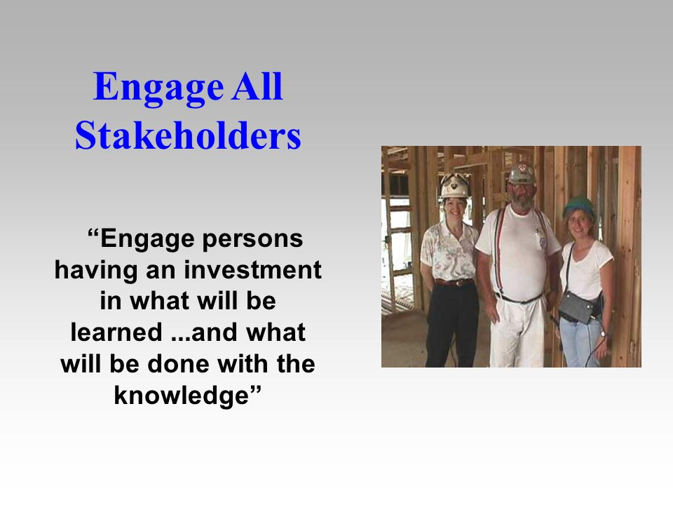Engage All Stakeholders Engage persons having an investment in what will be learned...and what will be done with the knowledge